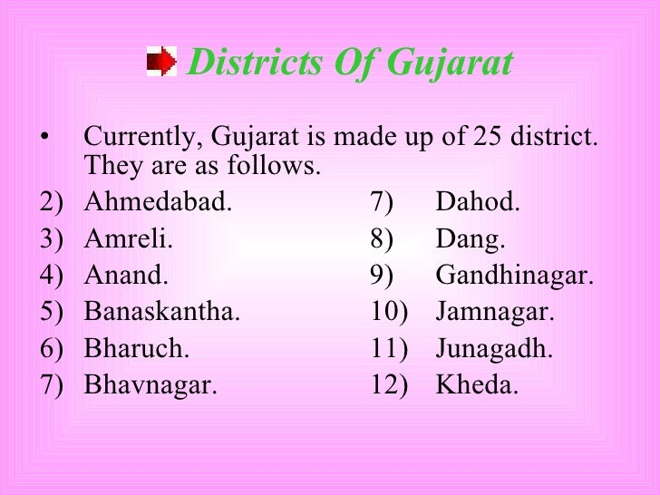 <ul><li>Districts Of Gujarat </li></ul><ul><li>Currently, Gujarat is made up of 25 district. They are as follows. </li></u...