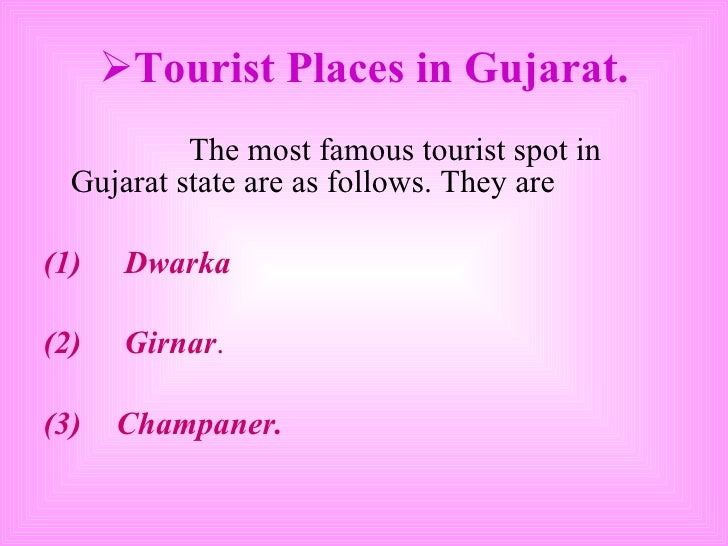 <ul><li>Tourist Places in Gujarat. </li></ul><ul><li>The most famous tourist spot in Gujarat state are as follows. They ar...