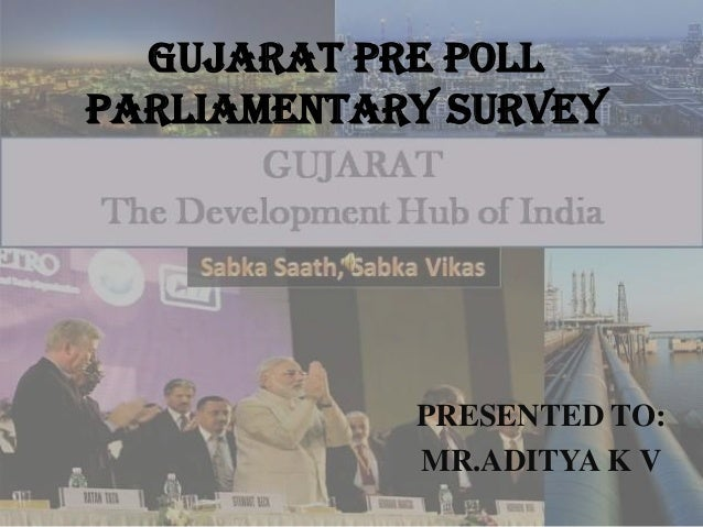 GUJARAT PRE POLL PARLIAMENTARY SURVEY PRESENTED TO: MR.ADITYA K V