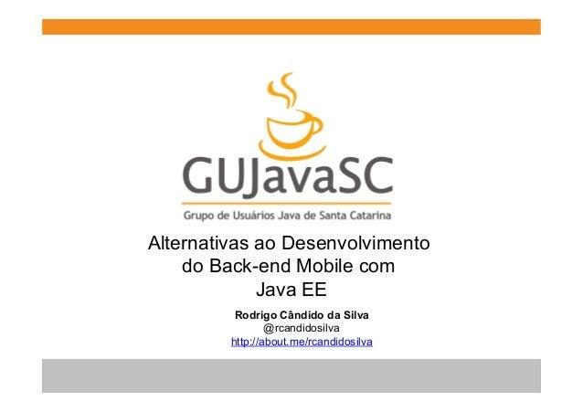 Alternativas ao Desenvolvimento do Back-end Mobile com Java EE Rodrigo Cândido da Silva @rcandidosilva http://about.me/rca...