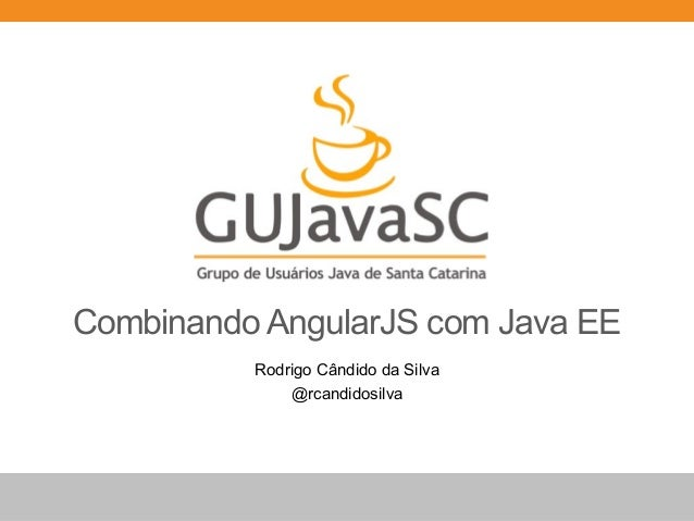Combinando AngularJS com Java EE Rodrigo Cândido da Silva @rcandidosilva