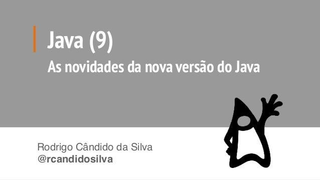 Java (9) As novidades da nova versão do Java Rodrigo Cândido da Silva @rcandidosilva