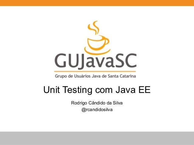 Unit Testing com Java EE  Rodrigo Cândido da Silva  @rcandidosilva