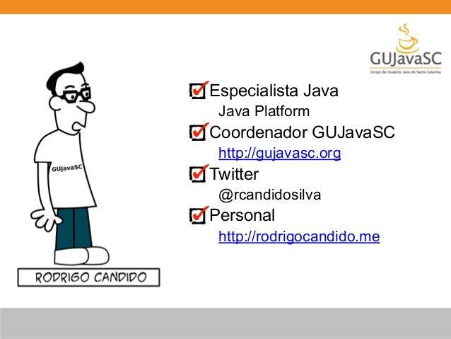 Especialista Java  Java Platform  Coordenador GUJavaSC  http://gujavasc.org  Twitter  @rcandidosilva  Personal  http://rod...