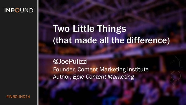 #INBOUND14  Two Little Things  (that made all the difference)  @JoePulizzi  Founder, Content Marketing Institute  Author, ...