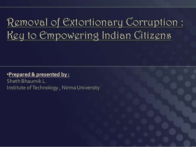 Removal of Extortionary Corruption : Key to Empowering Indian Citizens •Prepared & presented by : Sheth Bhaumik L. Institu...