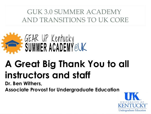 GUK 3.0 SUMMER ACADEMY AND TRANSITIONS TO UK CORE A Great Big Thank You to all instructors and staff Dr. Ben Withers, Asso...