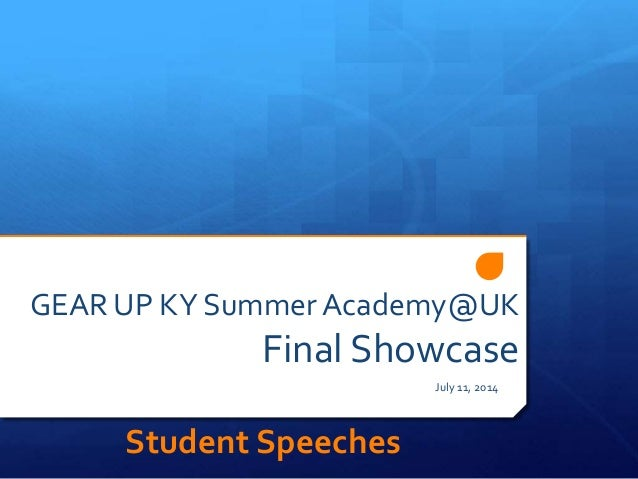 GEAR UP KY Summer Academy@UK Final Showcase July 11, 2014 Student Speeches