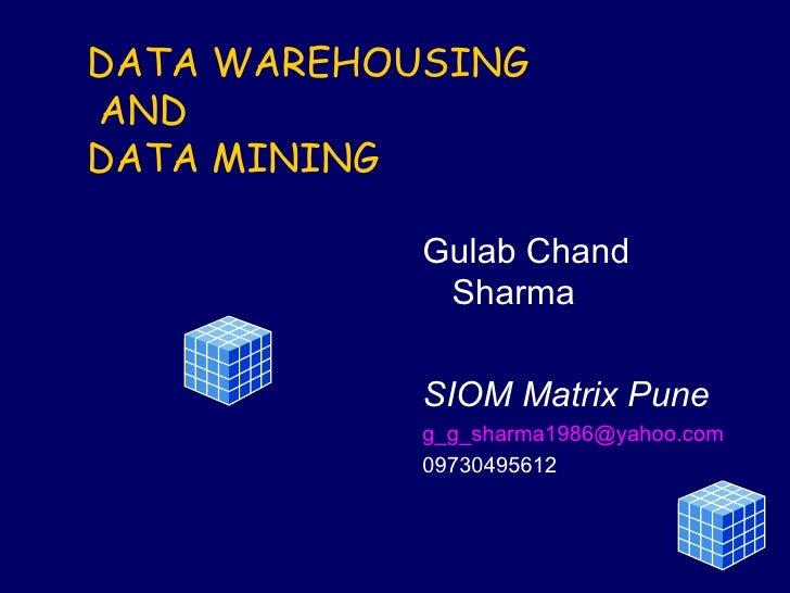 DATA WAREHOUSING   AND DATA MINING Gulab Chand Sharma SIOM Matrix Pune [email_address] 09730495612