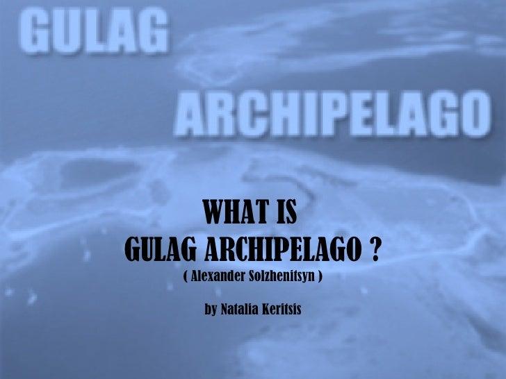 WHAT IS  GULAG ARCHIPELAGO ? ( Alexander Solzhenitsyn ) by Natalia Keritsis
