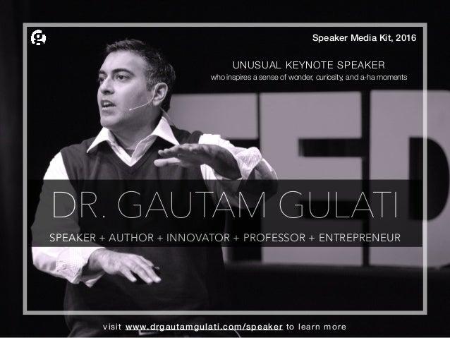 DR. GAUTAM GULATI SPEAKER + AUTHOR + INNOVATOR + PROFESSOR + ENTREPRENEUR Speaker Media Kit, 2016 UNUSUAL KEYNOTE SPEAKER ...