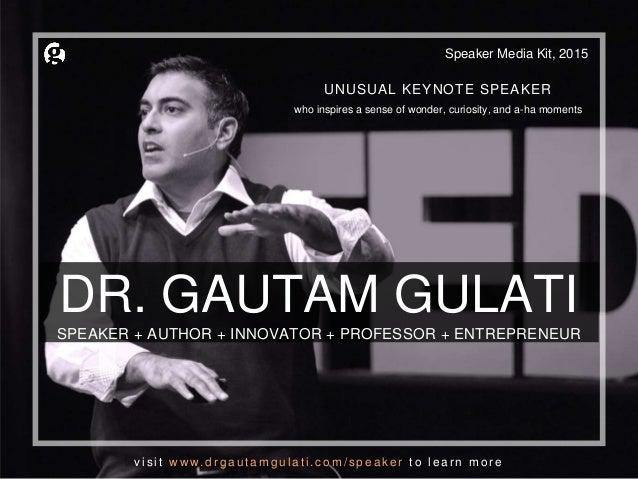 DR. GAUTAM GULATI SPEAKER + AUTHOR + INNOVATOR + PROFESSOR + ENTREPRENEUR Speaker Media Kit, 2015 UNUSUAL KEYNOTE SPEAKER ...