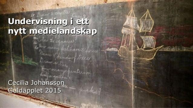 Undervisning i ettUndervisning i ett nytt medielandskapnytt medielandskap Cecilia JohanssonCecilia Johansson Guldäpplet 20...