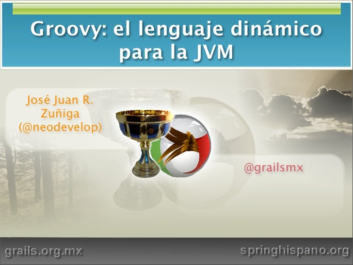 Groovy: el lenguaje dinámico          para la JVM   José Juan R.     Zuñiga (@neodevelop)                        @grailsmx