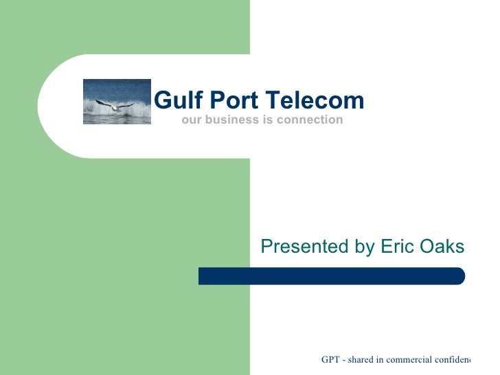 Gulf Port Telecom  our business is connection Presented by Eric Oaks
