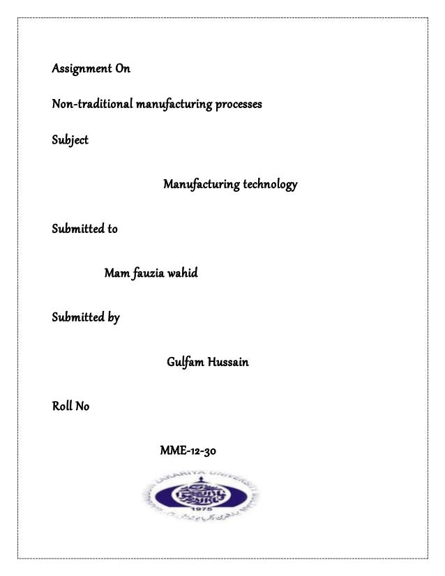 Assignment On Non-traditional manufacturing processes Subject Manufacturing technology Submitted to Mam fauzia wahid Submi...