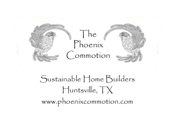 The       Phoenix      CommotionSustainable Home Builders     Huntsville, TXwww.phoenixcommotion.com