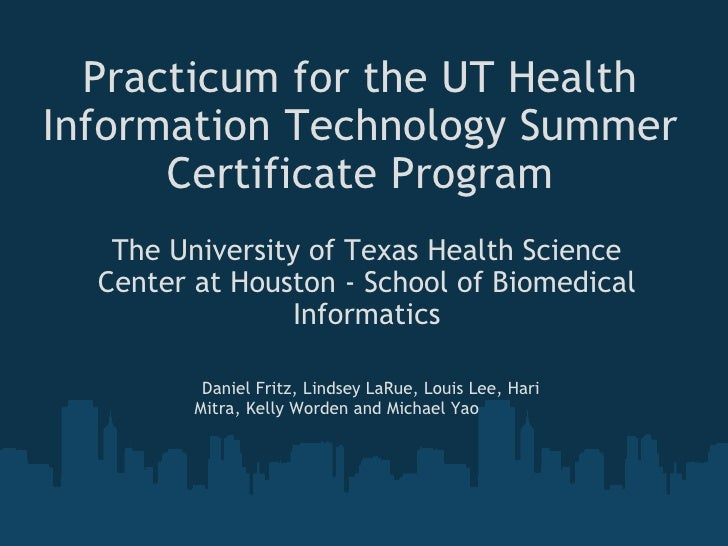 Practicum for the UT Health Information Technology Summer Certificate Program The University of Texas Health Science Cente...