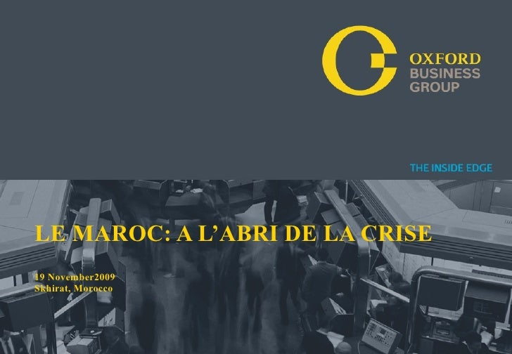 LE MAROC: A L'ABRI DE LA CRISE19 November2009Skhirat, MoroccoPresentation Title   Date   Oxford Business Group T H E I N S...