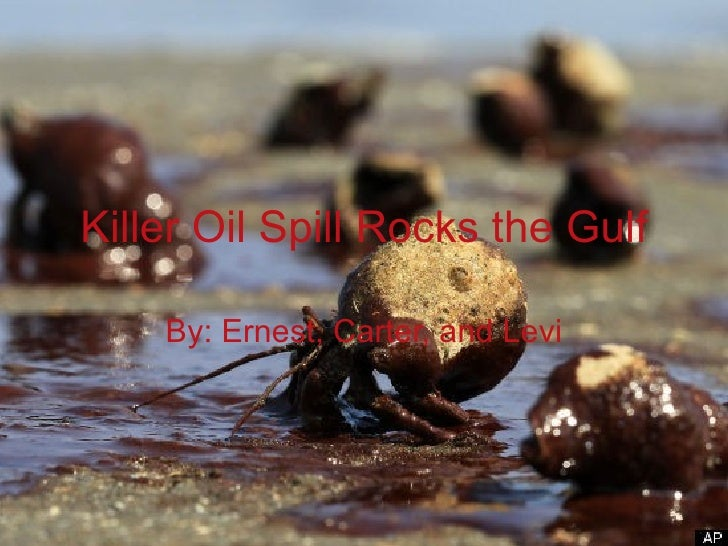 Killer Oil Spill Rocks the Gulf By: Ernest, Carter, and Levi