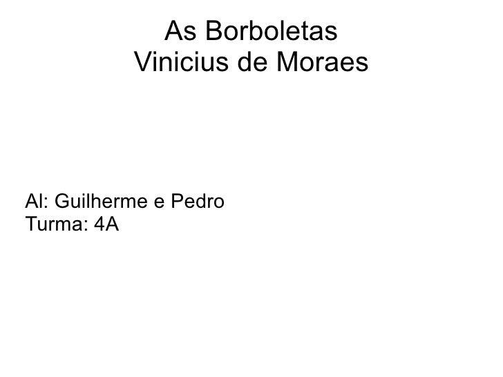 As Borboletas Vinicius de Moraes Al: Guilherme e Pedro Turma: 4A