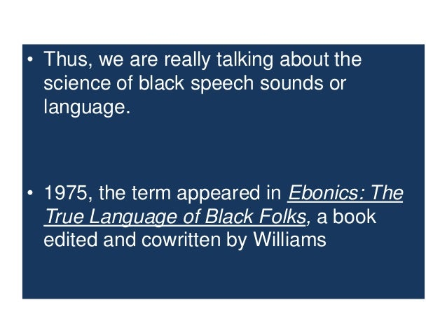 a description of ebonics which is used to describe black dialect or black english A short description of african american vernacular english 4   describing the data and methods  lastly, some think that aave is a variety  of english that black slaves learned from their  the term ebonics is not used in  this paper, but rather the terms that encompass 'english' are.