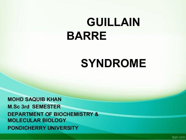 GUILLAIN BARRE SYNDROME MOHD SAQUIB KHAN M.Sc 3rd SEMESTER DEPARTMENT OF BIOCHEMISTRY & MOLECULAR BIOLOGY PONDICHERRY UNIV...