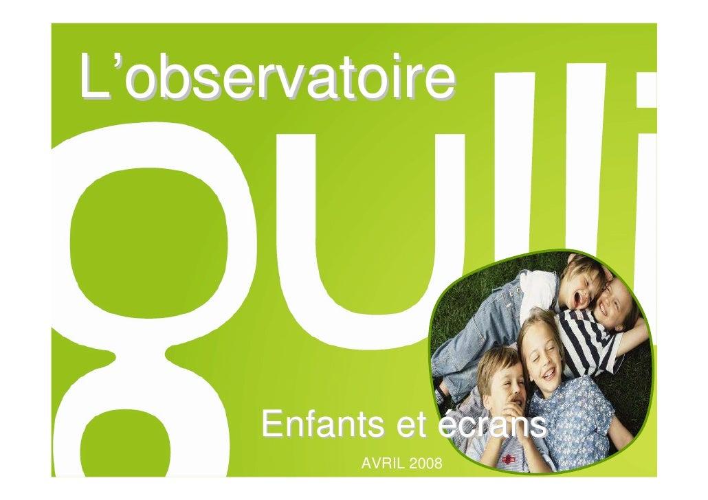 L'observatoire                            Enfants et écrans L'OBSERVATOIRE GULLI    Les enfants et les écrans – Avril 2008...