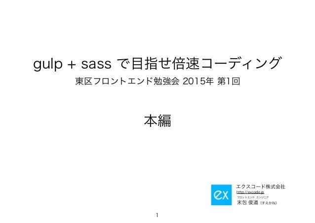 gulp + sass で目指せ倍速コーディング 東区フロントエンド勉強会 2015年 第1回 本編 1 フロントエンド エンジニア 末包 俊道(すえかね) http://excode.jp エクスコード株式会社