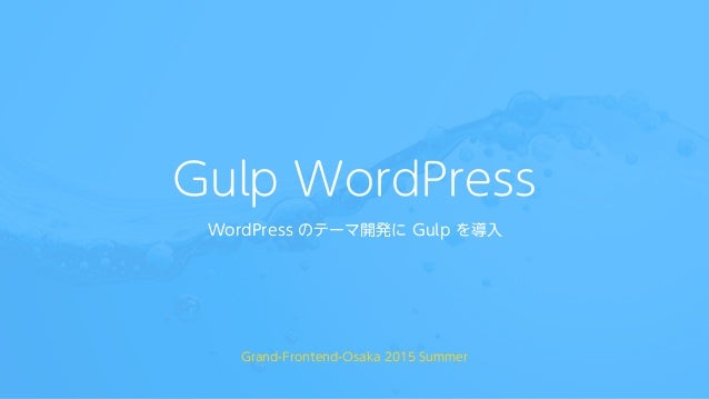 Gulp WordPress WordPress のテーマ開発に Gulp を導入 Grand-Frontend-Osaka 2015 Summer