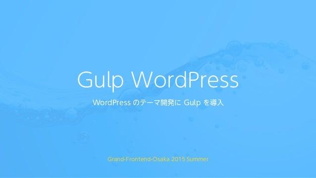 Gulp WordPress WordPress のテーマ開発に Gulp を導入 Grand-Frontend-Osaka 2015 Summer