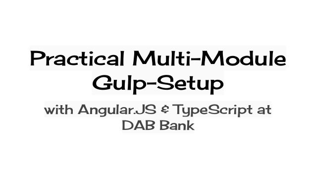 Practical Multi-Module Gulp-Setup with Angular.JS & TypeScript at DAB Bank