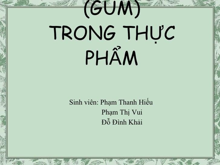 CÁC LOẠI NHỰA (GUM) TRONG THỰC PHẨM Sinh viên: Phạm Thanh Hiếu Phạm Thị Vui Đỗ Đình Khải