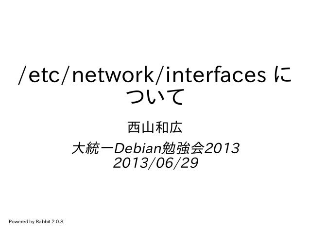 /etc/network/interfaces に ついて 西山和広 大統一Debian勉強会2013 2013/06/29 Powered by Rabbit 2.0.8