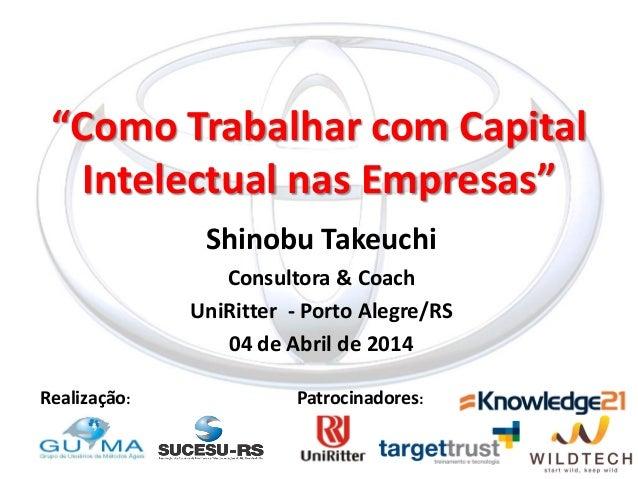 """""""Como Trabalhar com Capital Intelectual nas Empresas""""  Shinobu Takeuchi  Consultora & Coach  UniRitter - Porto Alegre/RS  ..."""