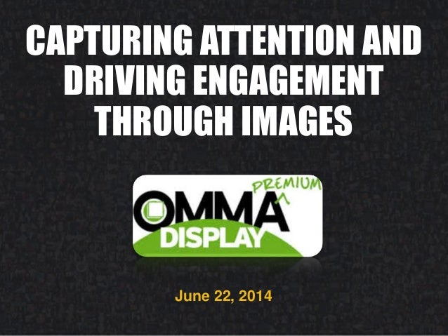 CAPTURING ATTENTION AND DRIVING ENGAGEMENT THROUGH IMAGES June 22, 2014