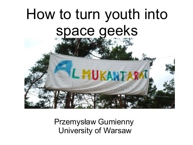 How to turn youth intospace geeksPrzemysław GumiennyUniversity of Warsaw