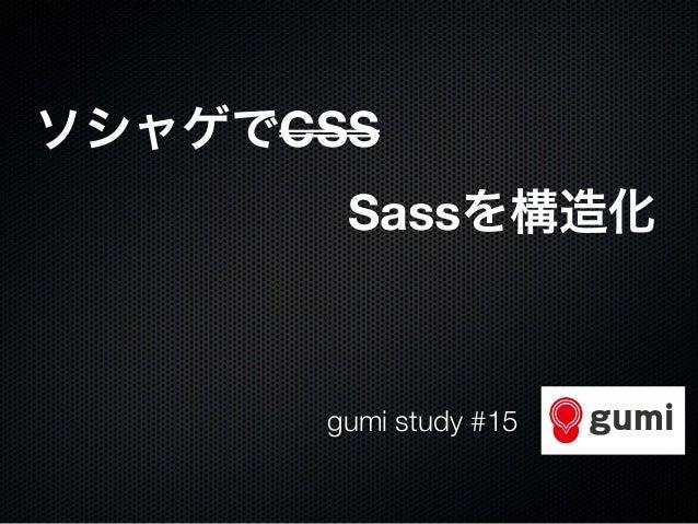 ソシャゲでCSS                     Sassを構造化 gumi study #15