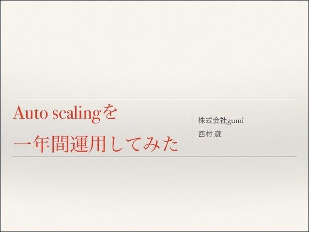 Auto scalingを 一年間運用してみた  株式会社gumi! 西村 遊