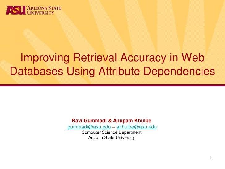 1<br />Improving Retrieval Accuracy in Web Databases Using Attribute Dependencies<br />Ravi Gummadi & AnupamKhulbe gummadi...