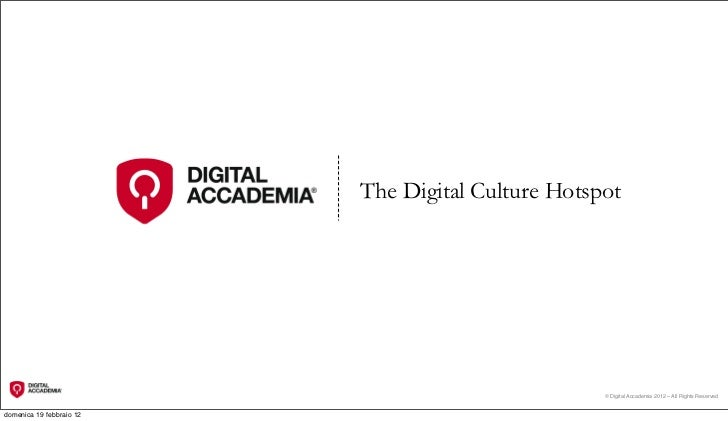 The Digital Culture Hotspot                                                   © Digital Accademia 2012 – All Rights Reserv...
