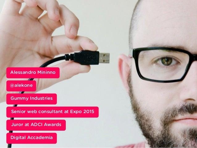 Inserisci qui un occhiello @alekone Alessandro Mininno Gummy Industries Senior web consultant at Expo 2015 Juror at ADCI A...