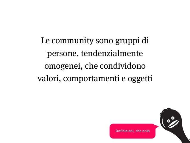 4 Le community sono gruppi di persone, tendenzialmente omogenei, che condividono valori, comportamenti e oggetti Definizion...