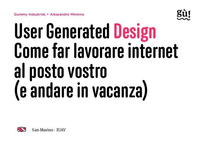 Gummy Industries > Alessandro Mininno User Generated Design Come far lavorare internet al posto vostro  (e andare in vaca...