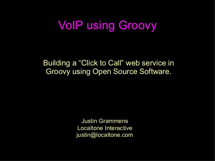 "VoIP using Groovy   Building a ""Click to Call"" web service in  Groovy using Open Source Software.                 Justin G..."