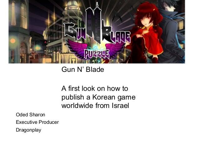 Gun N' BladeA first look on how topublish a Korean gameworldwide from IsraelOded SharonExecutive ProducerDragonplay