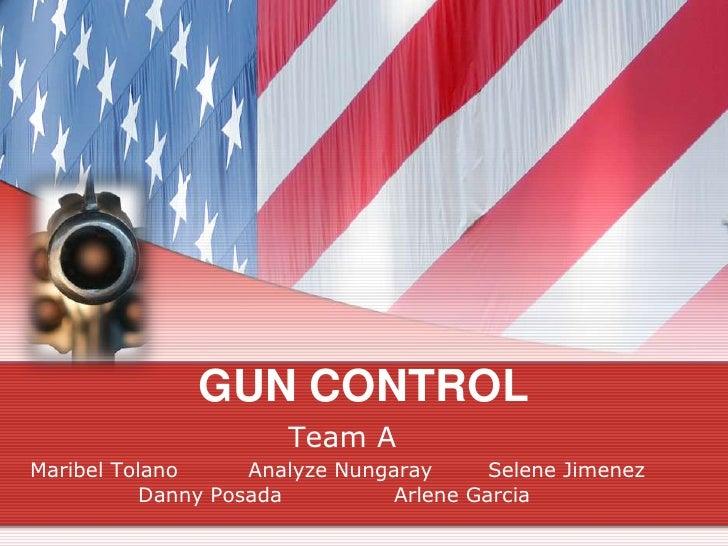 GUN CONTROL<br />    Team A<br />Maribel TolanoAnalyze Nungaray   Selene Jimenez       Danny PosadaArlene Garcia<...