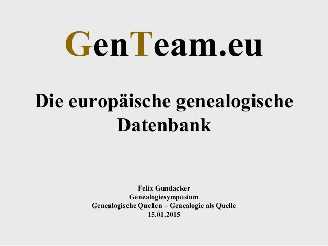 GenTeam.eu Die europäische genealogische Datenbank Felix Gundacker Genealogiesymposium Genealogische Quellen – Genealogie ...