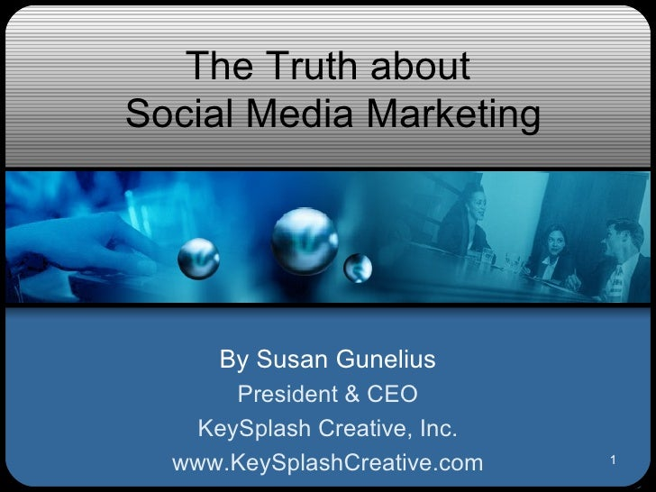 The Truth about  Social Media Marketing By Susan Gunelius President & CEO KeySplash Creative, Inc. www.KeySplashCreative.com