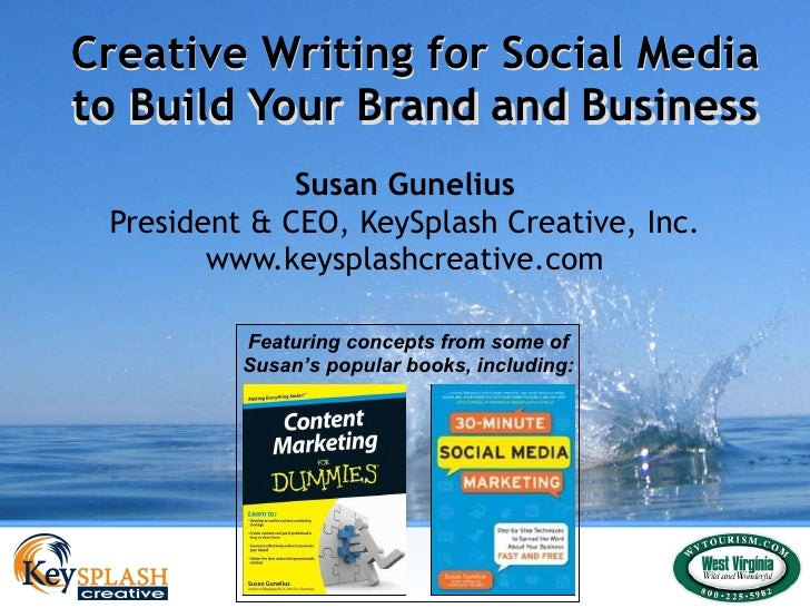 Creative Writing for Social Media to Build Your Brand and Business Susan Gunelius President & CEO, KeySplash Creative, Inc...